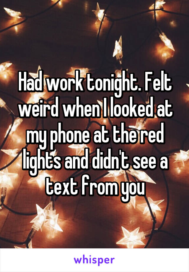 Had work tonight. Felt weird when I looked at my phone at the red lights and didn't see a text from you