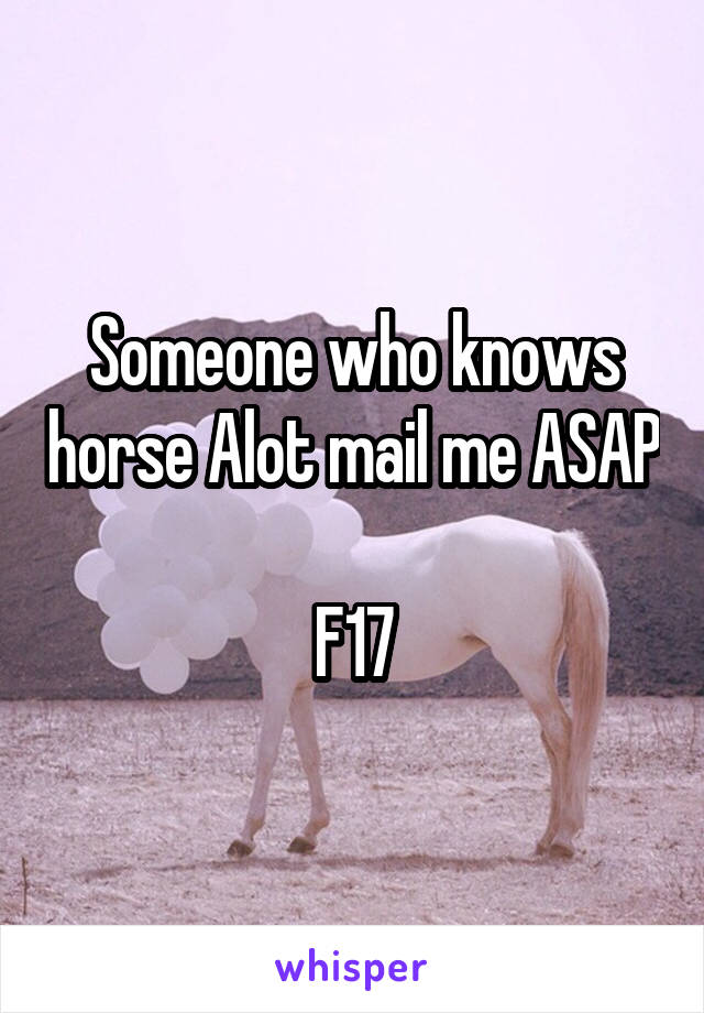 Someone who knows horse Alot mail me ASAP  F17