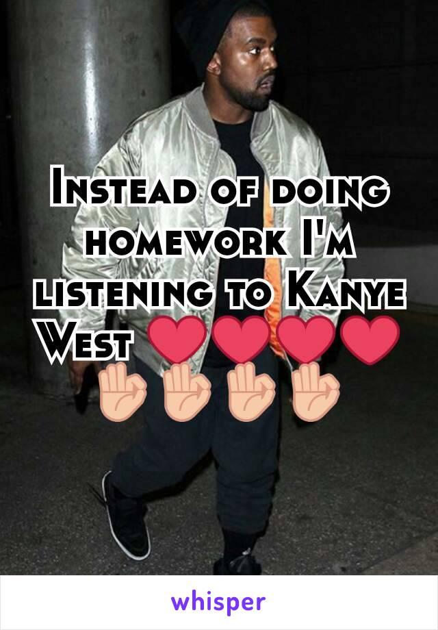 Instead of doing homework I'm listening to Kanye West ❤❤❤❤👌👌👌👌