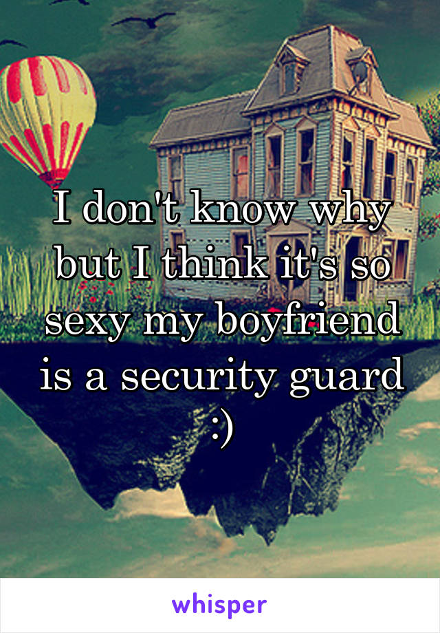 I don't know why but I think it's so sexy my boyfriend is a security guard :)