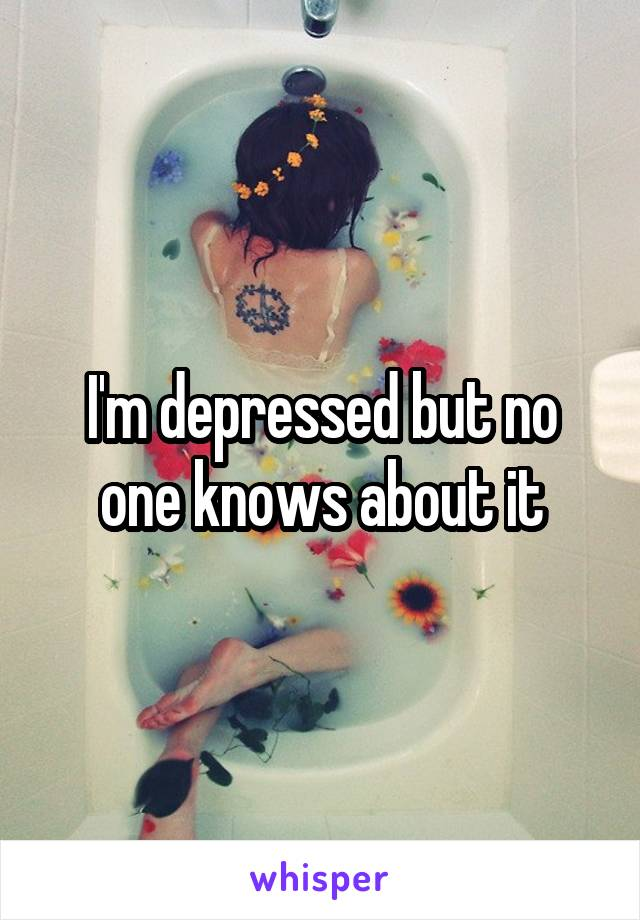 I'm depressed but no one knows about it