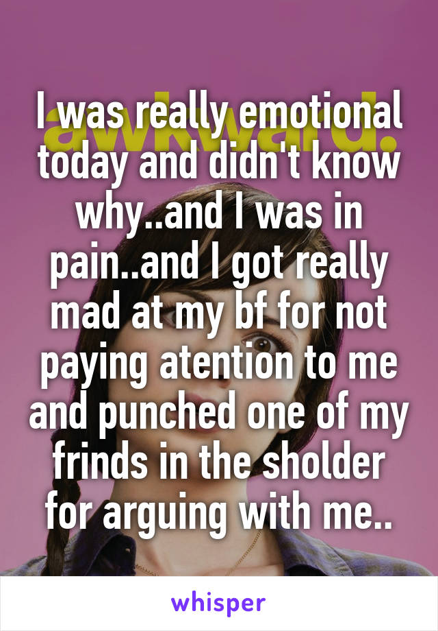 I was really emotional today and didn't know why..and I was in pain..and I got really mad at my bf for not paying atention to me and punched one of my frinds in the sholder for arguing with me..