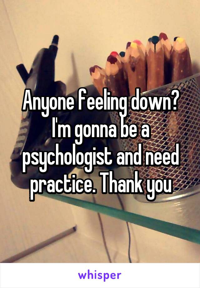 Anyone feeling down? I'm gonna be a psychologist and need practice. Thank you