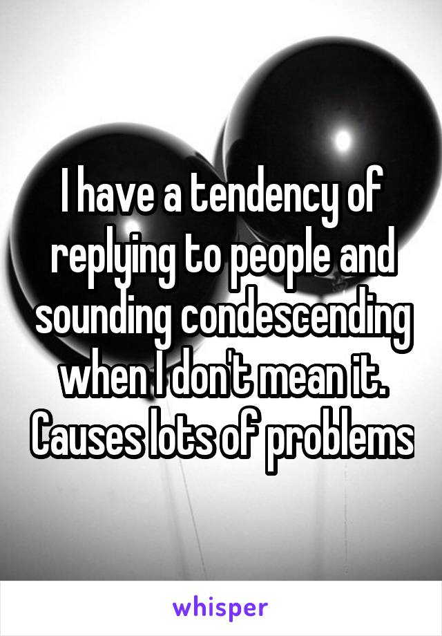 I have a tendency of replying to people and sounding condescending when I don't mean it. Causes lots of problems