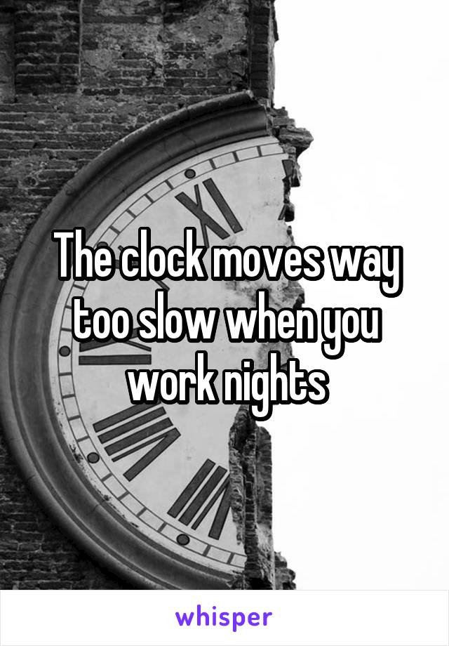The clock moves way too slow when you work nights