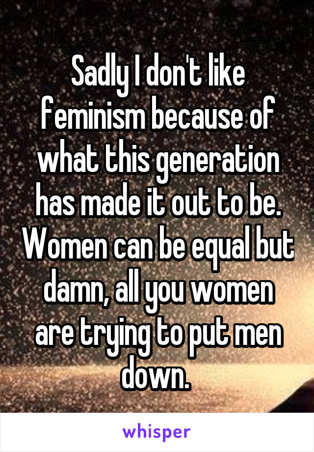 Sadly I don't like feminism because of what this generation has made it out to be. Women can be equal but damn, all you women are trying to put men down.
