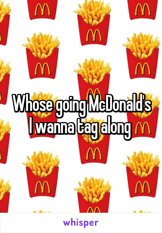 Whose going McDonald's I wanna tag along