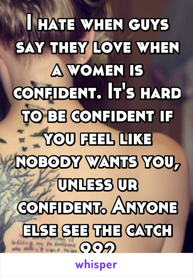I hate when guys say they love when a women is confident. It's hard to be confident if you feel like nobody wants you, unless ur confident. Anyone else see the catch 22?