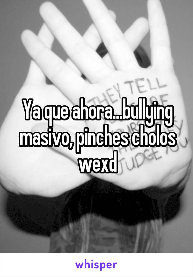 Ya que ahora...bullying masivo, pinches cholos wexd