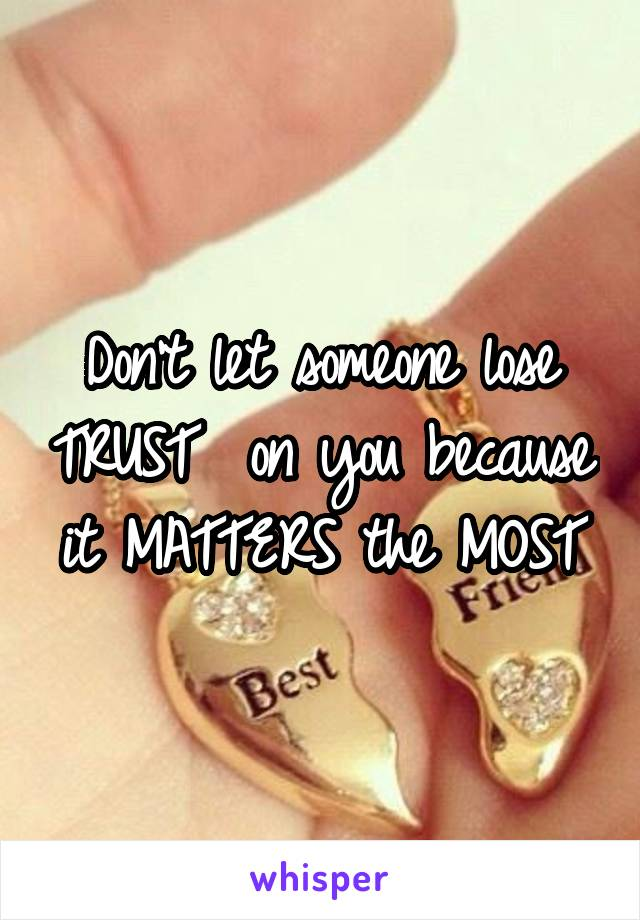 Don't let someone lose TRUST  on you because it MATTERS the MOST