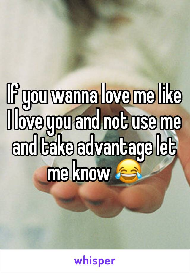 If you wanna love me like I love you and not use me and take advantage let me know 😂