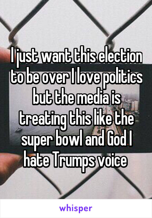 I just want this election to be over I love politics but the media is treating this like the super bowl and God I hate Trumps voice