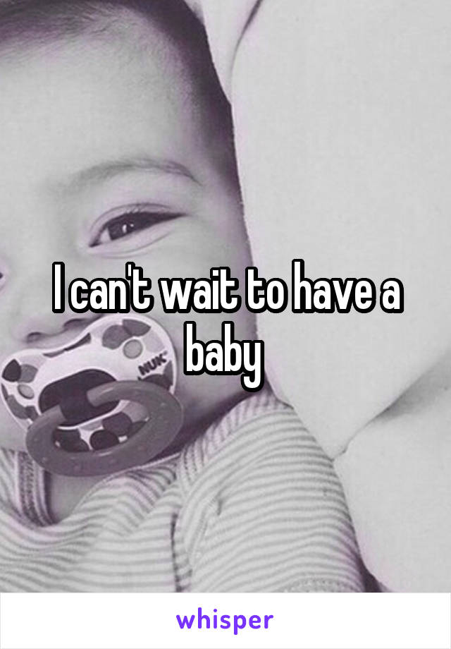 I can't wait to have a baby