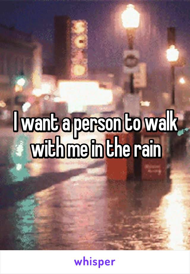 I want a person to walk with me in the rain