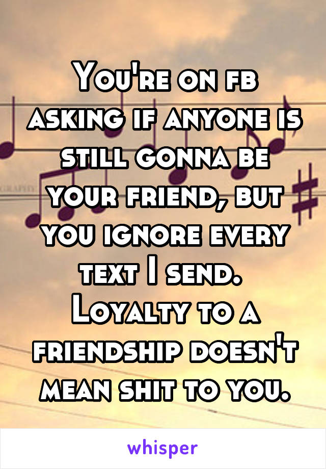 You're on fb asking if anyone is still gonna be your friend, but you ignore every text I send.  Loyalty to a friendship doesn't mean shit to you.