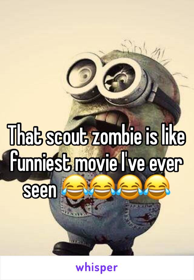That scout zombie is like funniest movie I've ever seen 😂😂😂😂