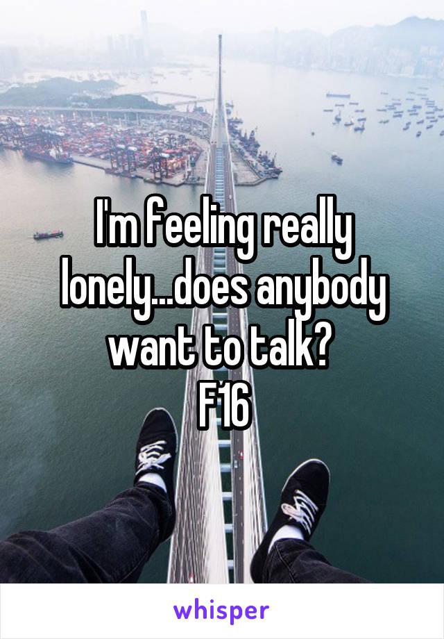 I'm feeling really lonely...does anybody want to talk?  F16