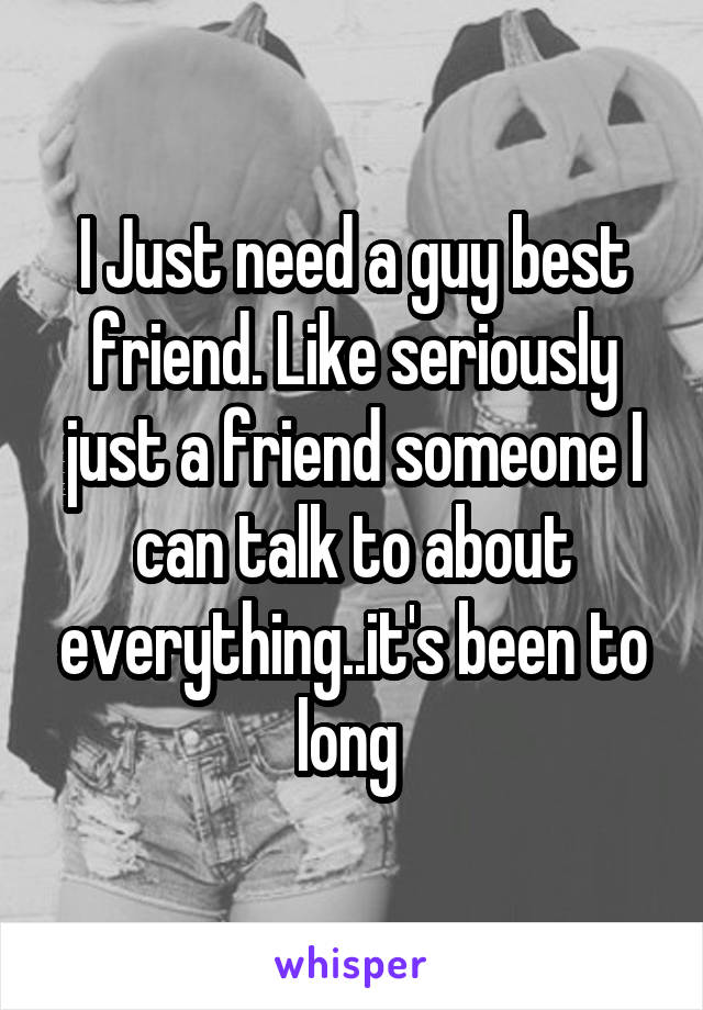 I Just need a guy best friend. Like seriously just a friend someone I can talk to about everything..it's been to long