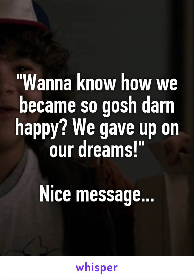 """""""Wanna know how we became so gosh darn happy? We gave up on our dreams!""""  Nice message..."""