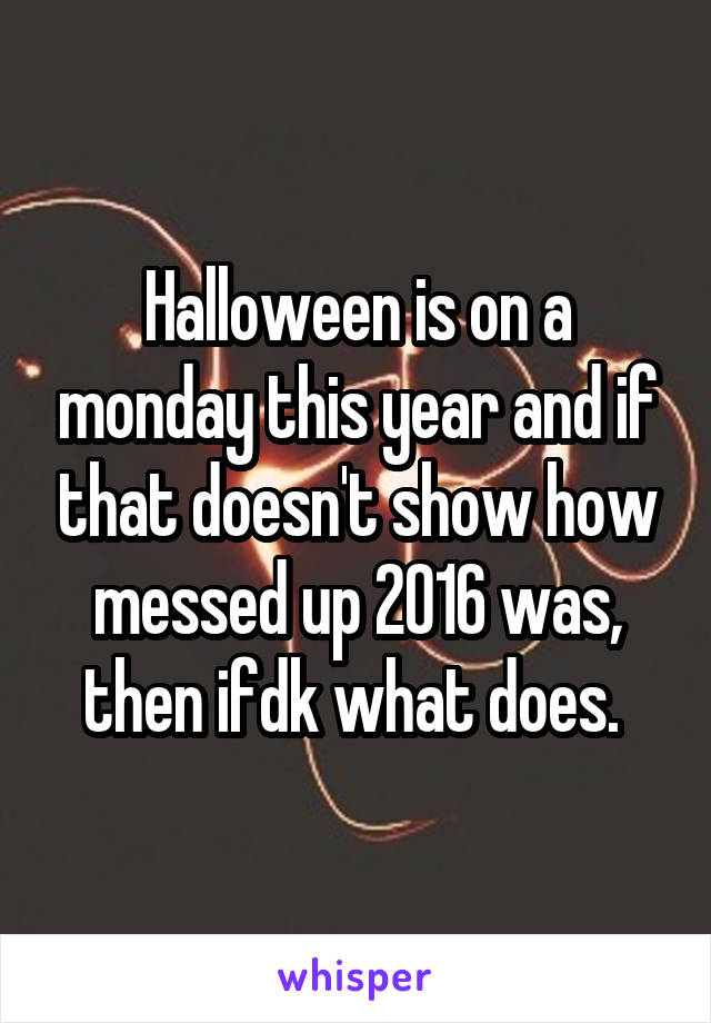 Halloween is on a monday this year and if that doesn't show how messed up 2016 was, then ifdk what does.