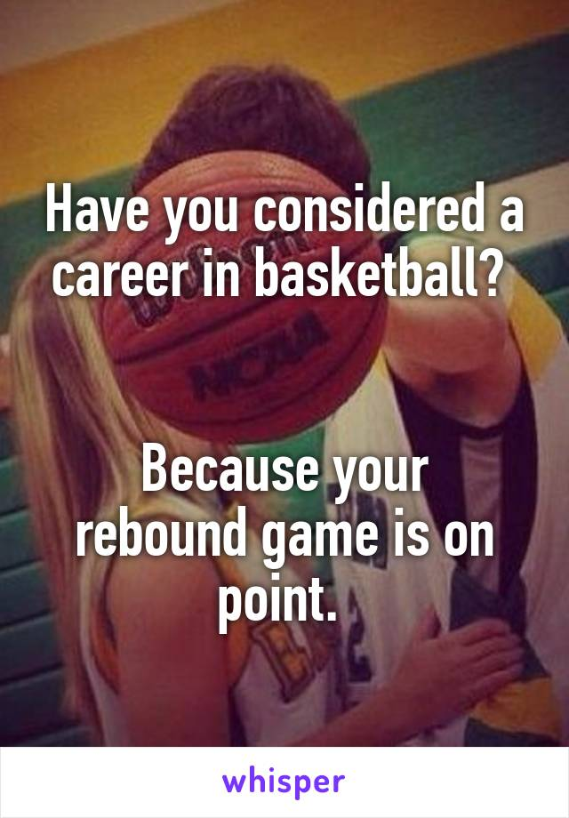 Have you considered a career in basketball?    Because your rebound game is on point.