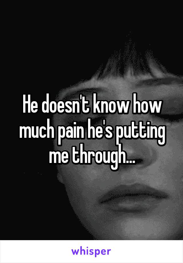 He doesn't know how much pain he's putting me through...