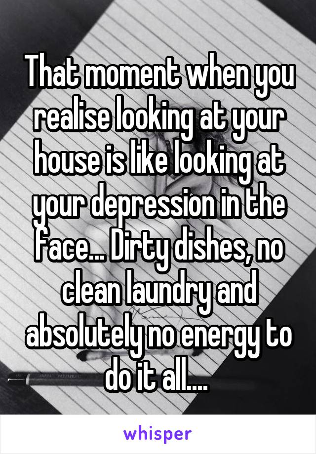 That moment when you realise looking at your house is like looking at your depression in the face... Dirty dishes, no clean laundry and absolutely no energy to do it all....