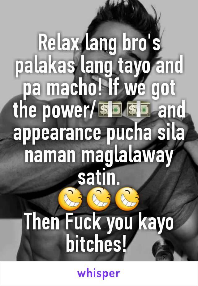 Relax lang bro's palakas lang tayo and pa macho! If we got the power/💵💵 and appearance pucha sila naman maglalaway satin. 😆😆😆 Then Fuck you kayo bitches!