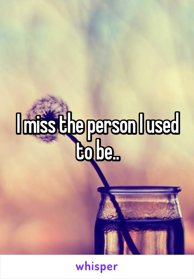 I miss the person I used to be..