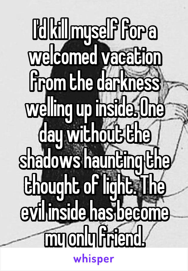 I'd kill myself for a welcomed vacation from the darkness welling up inside. One day without the shadows haunting the thought of light. The evil inside has become my only friend.