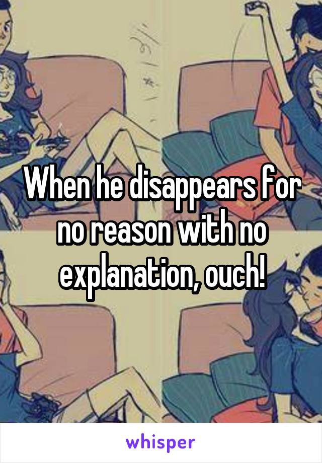 When he disappears for no reason with no explanation, ouch!