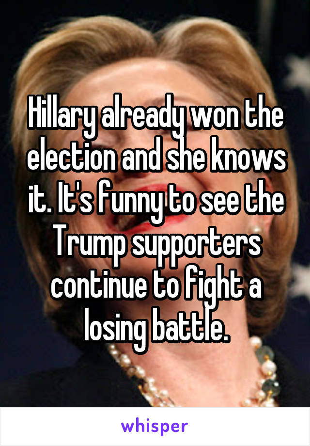Hillary already won the election and she knows it. It's funny to see the Trump supporters continue to fight a losing battle.