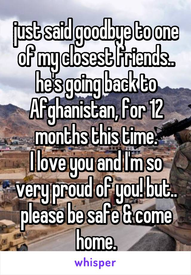 just said goodbye to one of my closest friends.. he's going back to Afghanistan, for 12 months this time. I love you and I'm so very proud of you! but.. please be safe & come home.