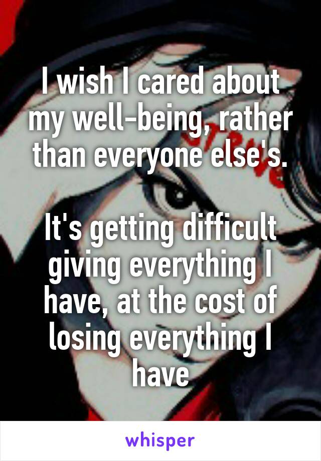 I wish I cared about my well-being, rather than everyone else's.  It's getting difficult giving everything I have, at the cost of losing everything I have