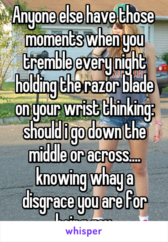 Anyone else have those  moments when you tremble every night holding the razor blade on your wrist thinking: should i go down the middle or across.... knowing whay a disgrace you are for being gay.