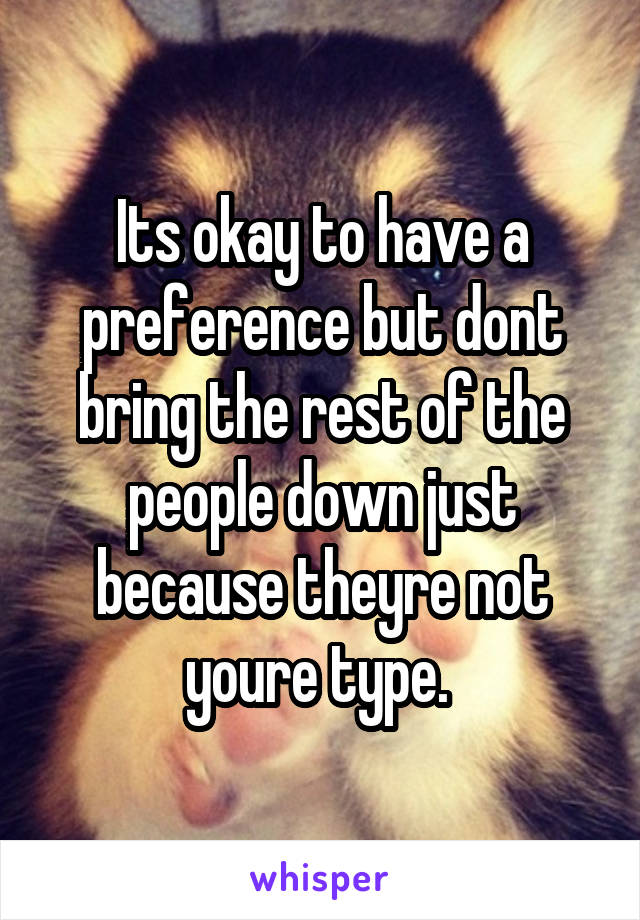 Its okay to have a preference but dont bring the rest of the people down just because theyre not youre type.