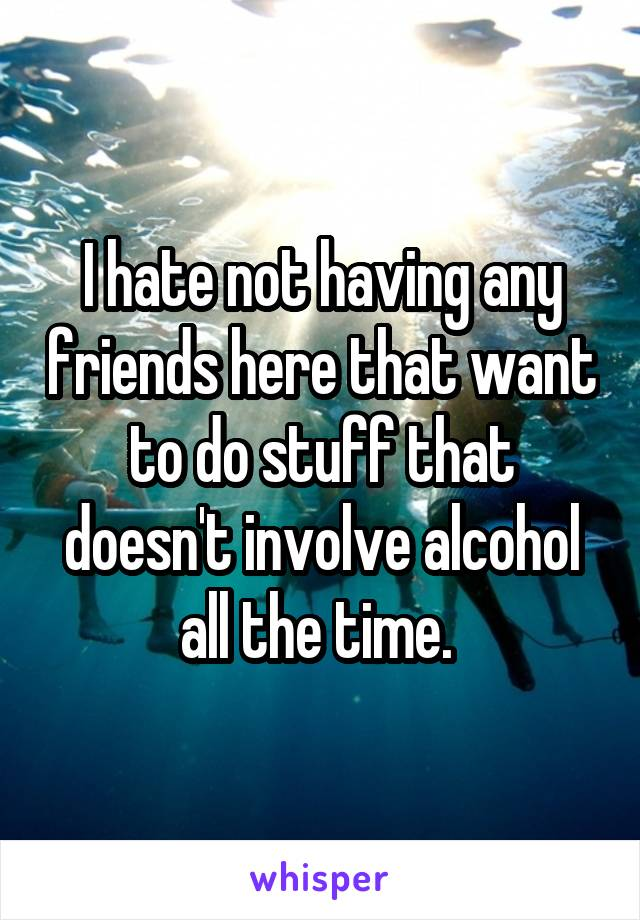 I hate not having any friends here that want to do stuff that doesn't involve alcohol all the time.