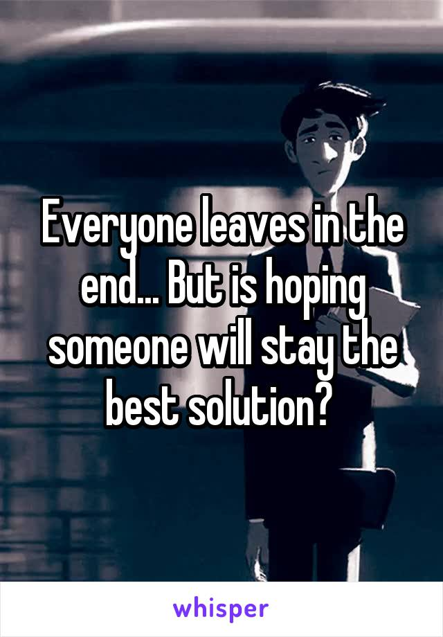 Everyone leaves in the end... But is hoping someone will stay the best solution?