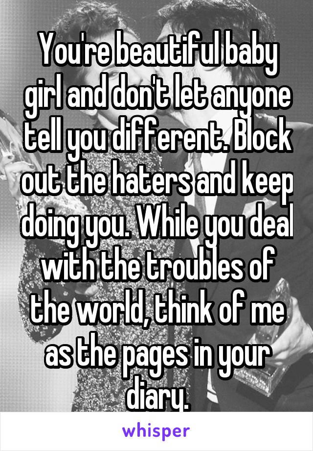 You're beautiful baby girl and don't let anyone tell you different. Block out the haters and keep doing you. While you deal with the troubles of the world, think of me as the pages in your diary.