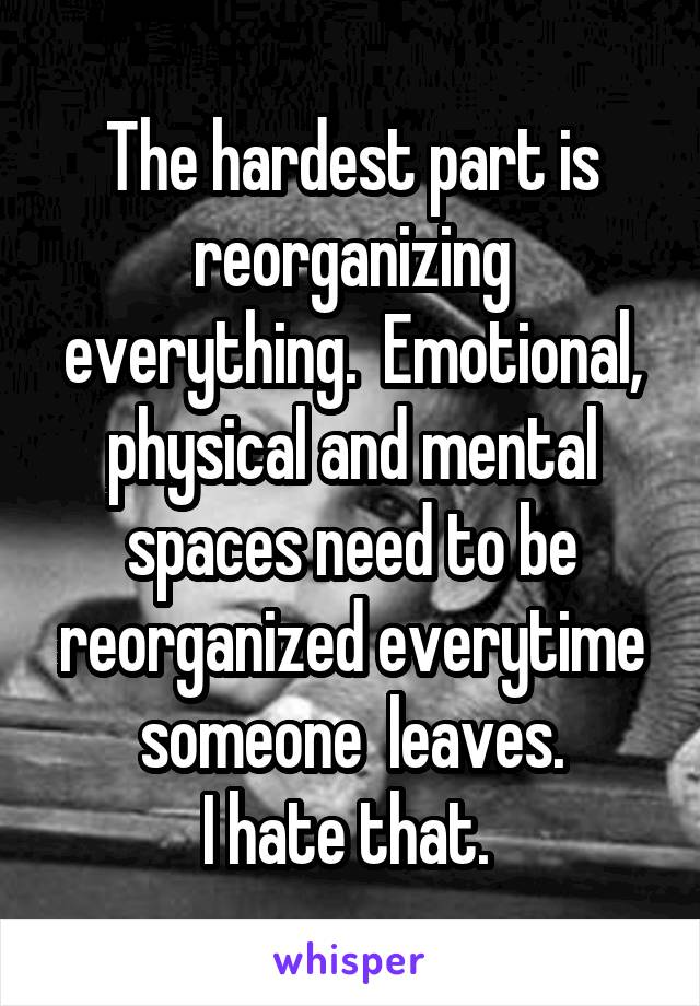 The hardest part is reorganizing everything.  Emotional, physical and mental spaces need to be reorganized everytime someone  leaves. I hate that.