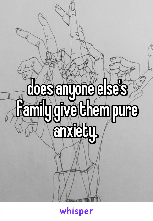 does anyone else's family give them pure anxiety.