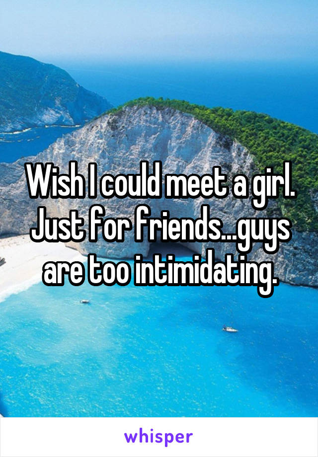 Wish I could meet a girl. Just for friends...guys are too intimidating.