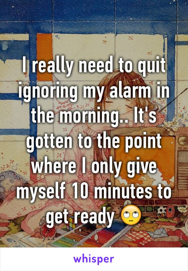 I really need to quit ignoring my alarm in the morning.. It's gotten to the point where I only give myself 10 minutes to get ready 🙄