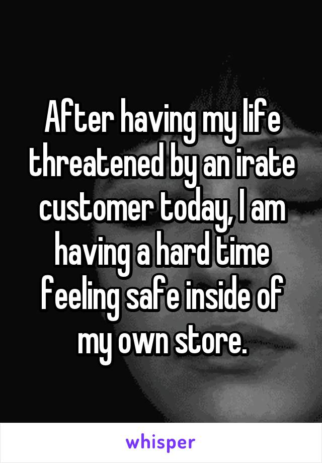 After having my life threatened by an irate customer today, I am having a hard time feeling safe inside of my own store.