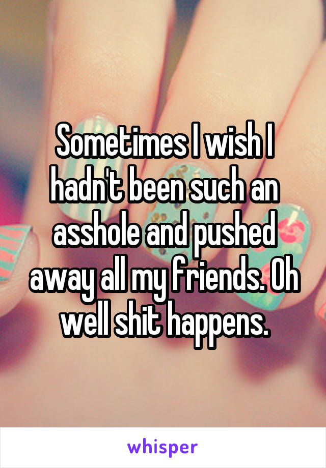 Sometimes I wish I hadn't been such an asshole and pushed away all my friends. Oh well shit happens.
