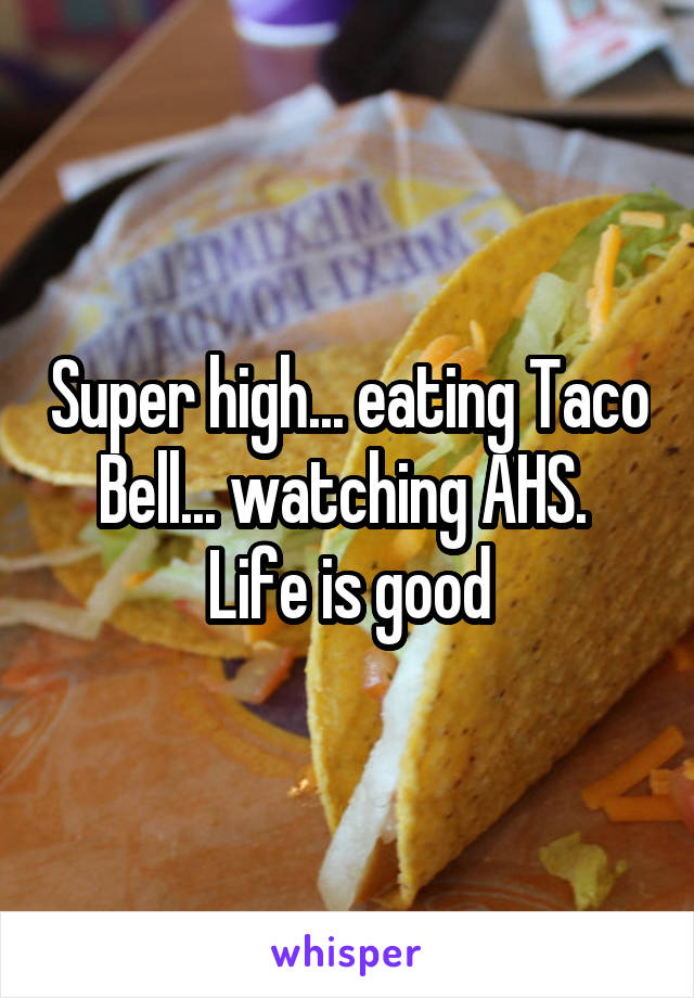 Super high... eating Taco Bell... watching AHS.  Life is good