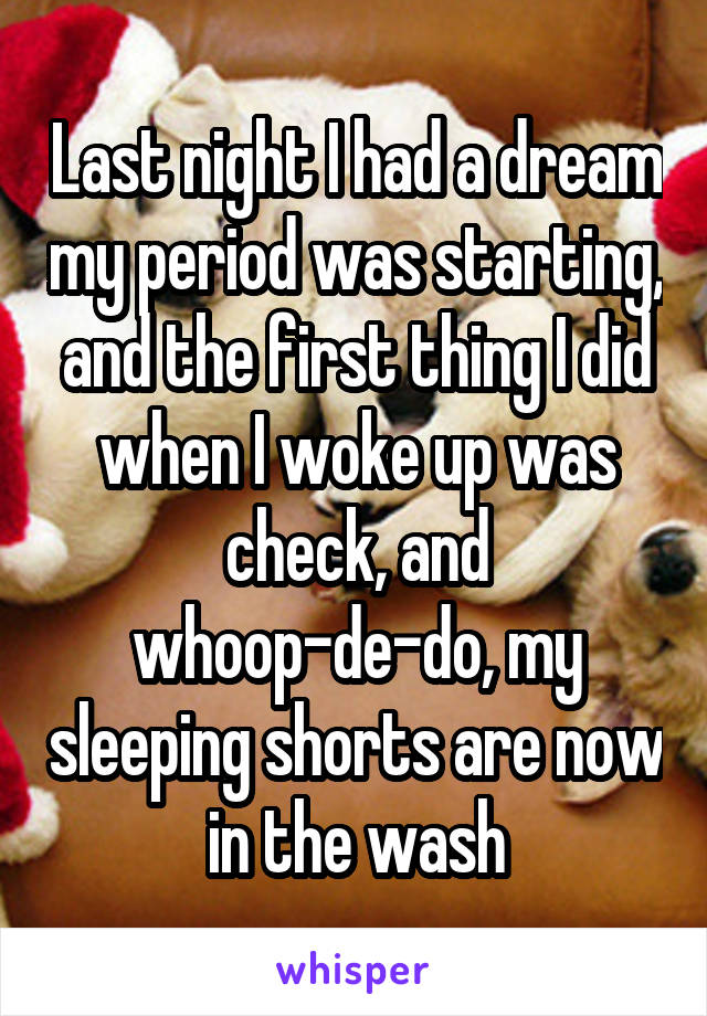Last night I had a dream my period was starting, and the first thing I did when I woke up was check, and whoop-de-do, my sleeping shorts are now in the wash