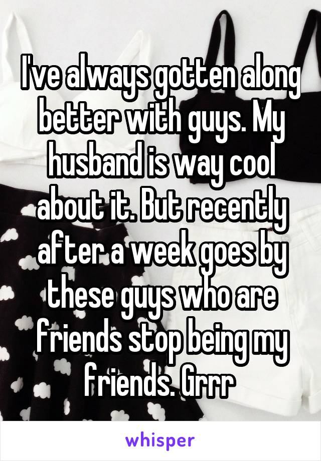 I've always gotten along better with guys. My husband is way cool about it. But recently after a week goes by these guys who are friends stop being my friends. Grrr