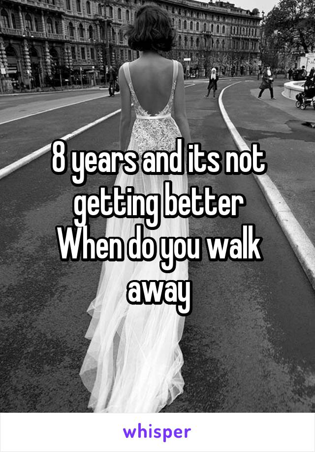 8 years and its not getting better When do you walk away