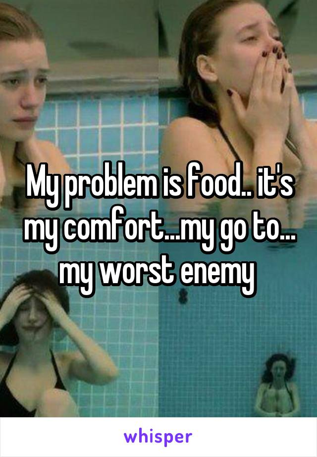 My problem is food.. it's my comfort...my go to... my worst enemy